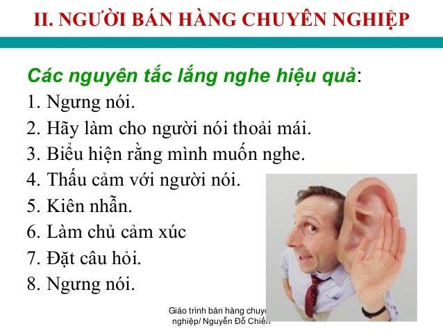 Giáo trình bán hàng chuyên nghiệp/ Nguyễn Đỗ Chiến 40 II. NGƢỜI BÁN HÀNG CHUYÊN NGHIỆP Các nguyên tắc lắng nghe hiệu quả: ...