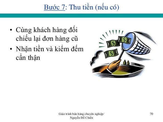 Giáo trình bán hàng chuyên nghiệp/ Nguyễn Đỗ Chiến 70 Bƣớc 7: Thu tiền (nếu có) • Cùng khách hàng đối chiếu lại đơn hàng c...