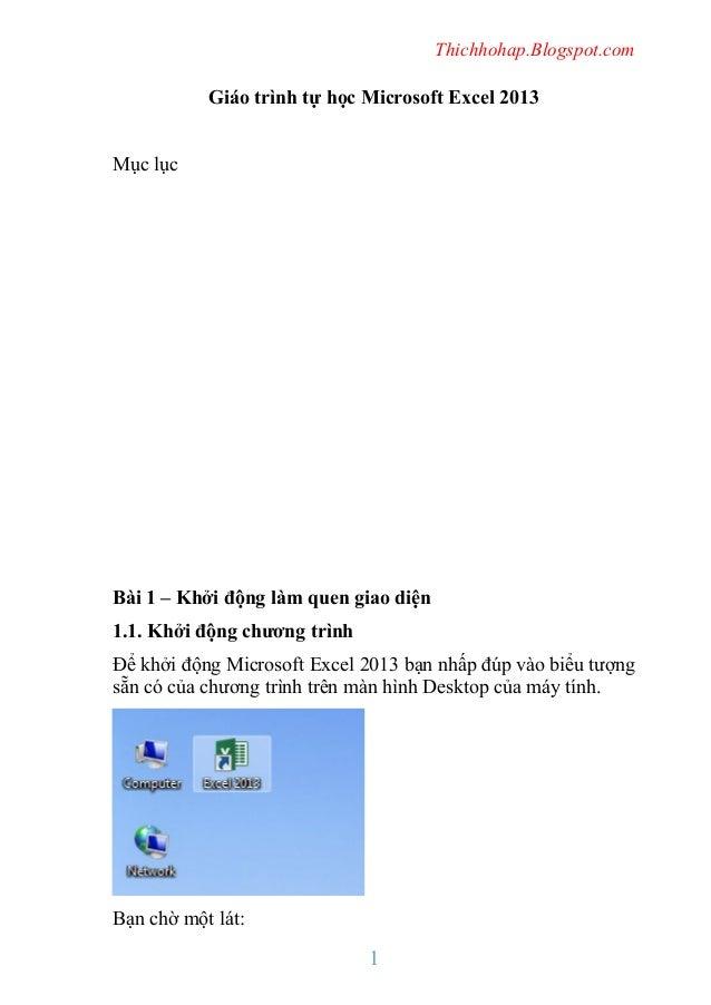 Thichhohap.Blogspot.com  Giáo trình tự học Microsoft Excel 2013 Mục lục  Bài 1 – Khởi động làm quen giao diện 1.1. Khởi độ...