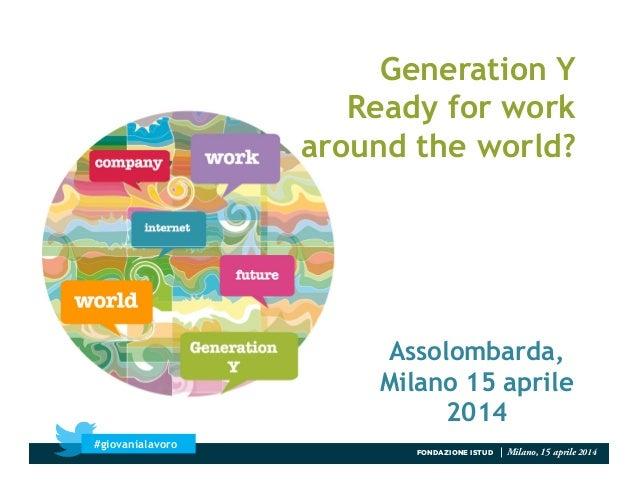 Generation Y Ready for work around the world? FONDAZIONE ISTUD | Milano, 15 aprile 2014 #giovanialavoro Assolombarda, Mila...