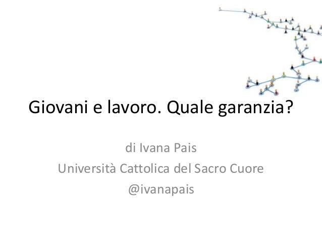 Giovani e lavoro. Quale garanzia? di Ivana Pais Università Cattolica del Sacro Cuore @ivanapais