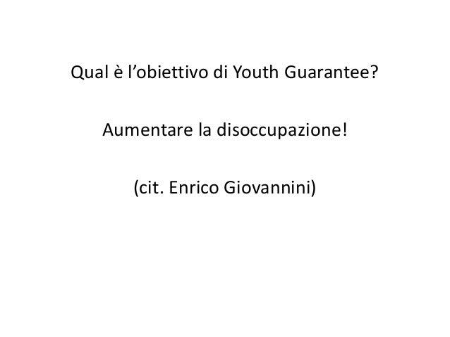 Qual è l'obiettivo di Youth Guarantee? Aumentare la disoccupazione! (cit. Enrico Giovannini)
