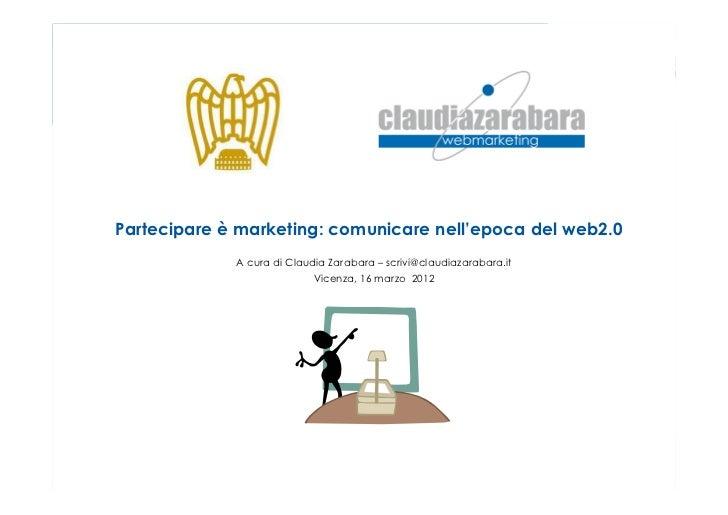 Partecipare è marketing: comunicare nell'epoca del web2.0             A cura di Claudia Zarabara – scrivi@claudiazarabara....