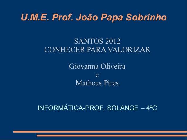 U.M.E. Prof. João Papa Sobrinho           SANTOS 2012     CONHECER PARA VALORIZAR           Giovanna Oliveira             ...