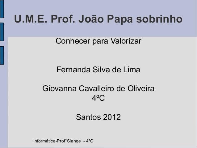 U.M.E. Prof. João Papa sobrinho             Conhecer para Valorizar              Fernanda Silva de Lima       Giovanna Cav...
