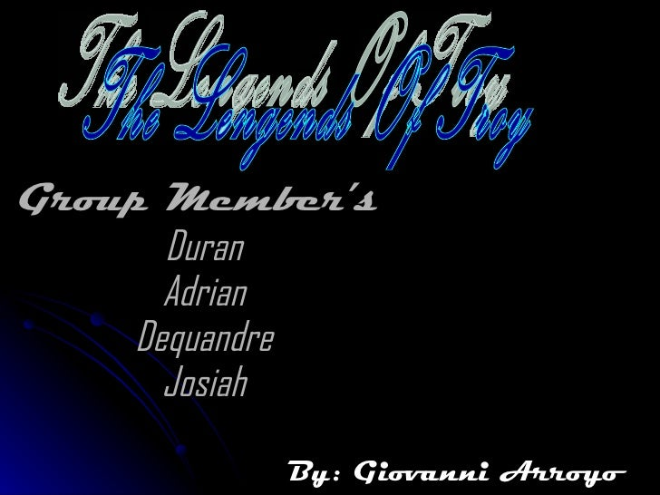 Group Member's  Duran Adrian Dequandre Josiah By: Giovanni Arroyo The Lengends Of Troy