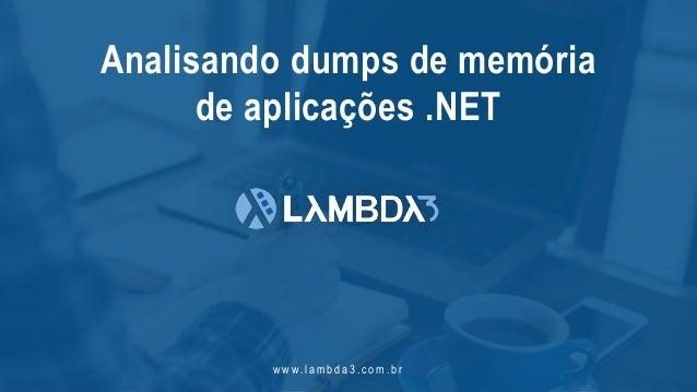 w w w. l a m b d a 3 . c o m . b r Analisando dumps de memória de aplicações .NET
