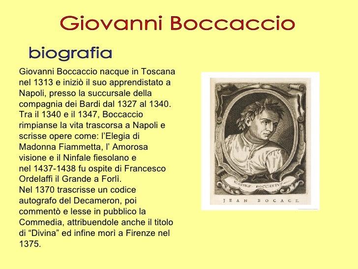 Giovanni Boccaccio biografia Giovanni Boccaccio nacque in Toscana nel 1313 e iniziò il suo apprendistato a Napoli, presso ...