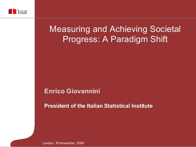 Measuring and Achieving Societal Progress: A Paradigm Shift  Enrico Giovannini President of the Italian Statistical Instit...