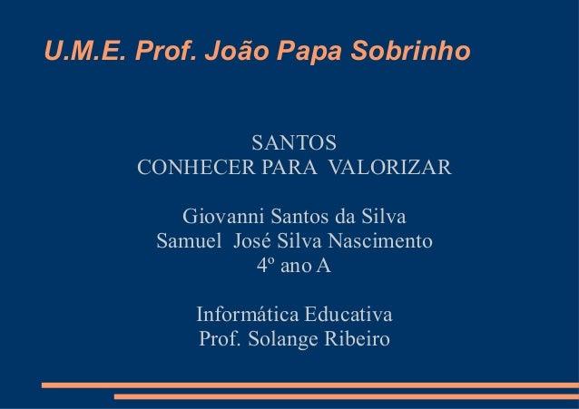 U.M.E. Prof. João Papa Sobrinho              SANTOS      CONHECER PARA VALORIZAR          Giovanni Santos da Silva        ...