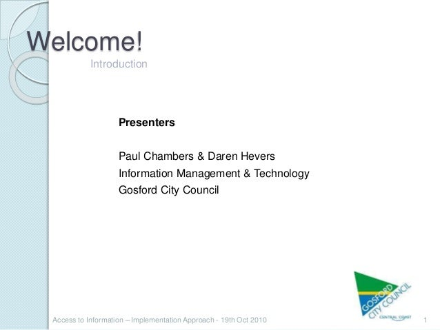 Welcome! 1Access to Information – Implementation Approach - 19th Oct 2010 Introduction Presenters Paul Chambers & Daren He...