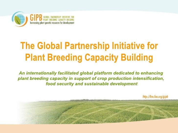 The Global Partnership Initiative for   Plant Breeding Capacity Building An internationally facilitated global platform de...