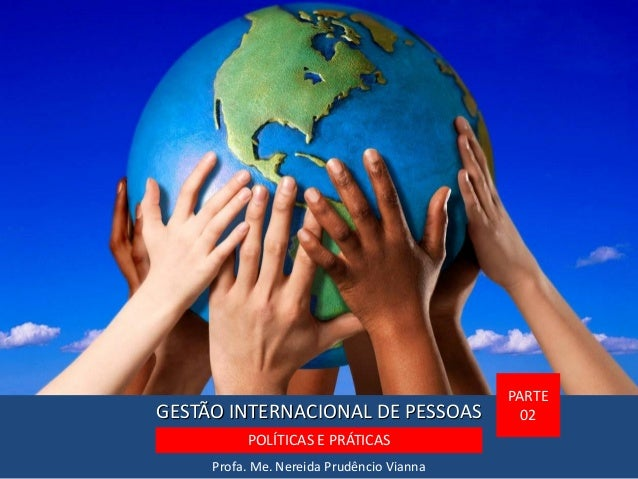 GESTÃO INTERNACIONAL DE PESSOAS Profa. Me. Nereida Prudêncio Vianna PARTE 02 POLÍTICAS E PRÁTICAS