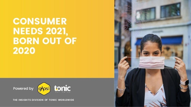 CONSUMER NEEDS 2021, BORN OUT OF 2020 THE INSIGHTS DIVISION OF TONIC WORLDWIDE Powered by