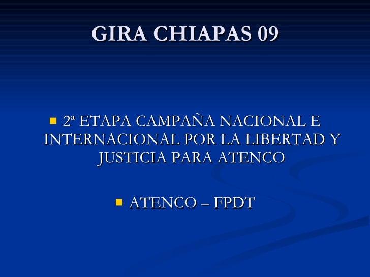 GIRA CHIAPAS 09 <ul><li>2ª ETAPA CAMPAÑA NACIONAL E INTERNACIONAL POR LA LIBERTAD Y JUSTICIA PARA ATENCO </li></ul><ul><li...
