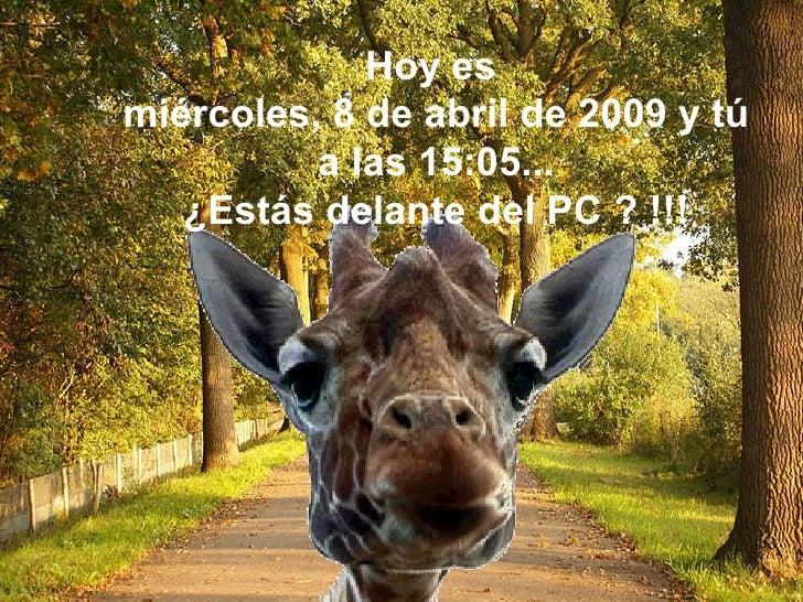 Hoy es  martes, 9 de junio de 2009   y t ú  a las  01:51 ... ¿Estás delante del PC ? !!!
