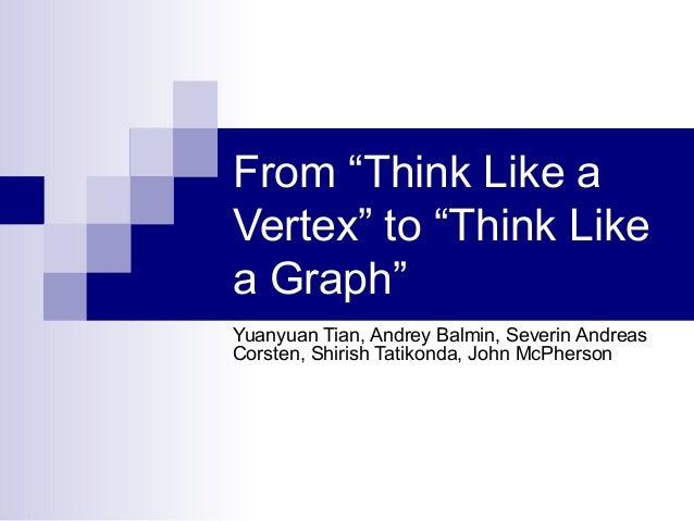 "From ""Think Like a Vertex"" to ""Think Like a Graph"" Yuanyuan Tian, Andrey Balmin, Severin Andreas Corsten, Shirish Tatikond..."