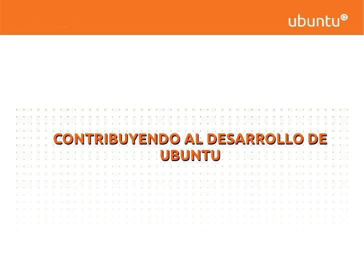 CONTRIBUYENDO AL DESARROLLO DE           UBUNTU