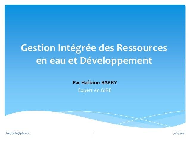 Gestion Intégrée des Ressources en eau et Développement Par Hafiziou BARRY Expert en GIRE 31/12/2014barryhafiz@yahoo.fr 1