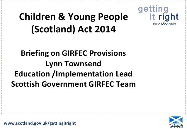 getting  it right  for e  ery child  Children & Young People  (Scotland) Act 2014  Briefing on GIRFEC Provisions  Lynn To...