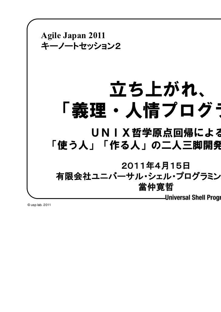 Agile Japan 2011        キーノートセッション2                     立ち上がれ、                  「義理・人情プログラマ」                UNIX哲学原点回帰による ...