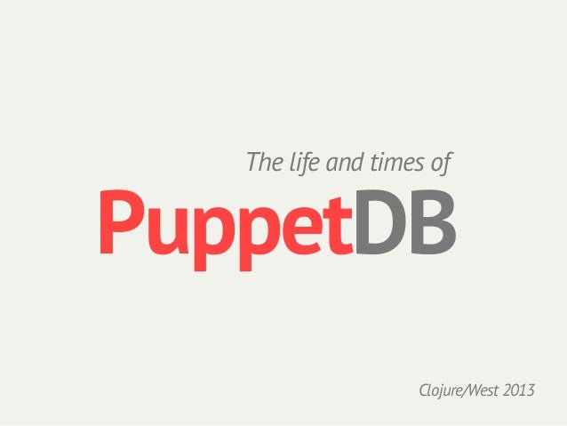 The life and times ofPuppetDB                    Clojure/West 2013