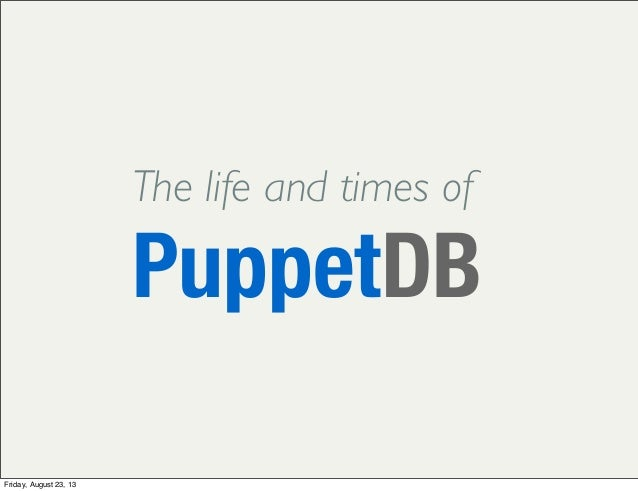 The life and times of PuppetDB Friday, August 23, 13