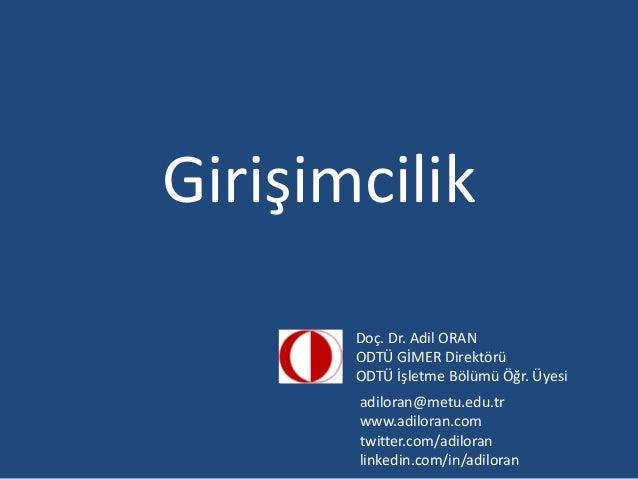 Girişimcilik Doç. Dr. Adil ORAN ODTÜ GİMER Direktörü ODTÜ İşletme Bölümü Öğr. Üyesi adiloran@metu.edu.tr www.adiloran.com ...