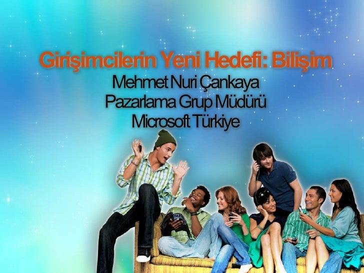 Girişimcilerin Yeni Hedefi: Bilişim<br />Mehmet Nuri Çankaya<br />Pazarlama Grup Müdürü<br />Microsoft Türkiye<br />