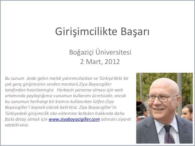 Girişimcilikte Başarı Boğaziçi Üniversitesi 2 Mart, 2012 Bu sunum önde gelen melek yatırımcılardan ve Türkiye'deki bir çok...