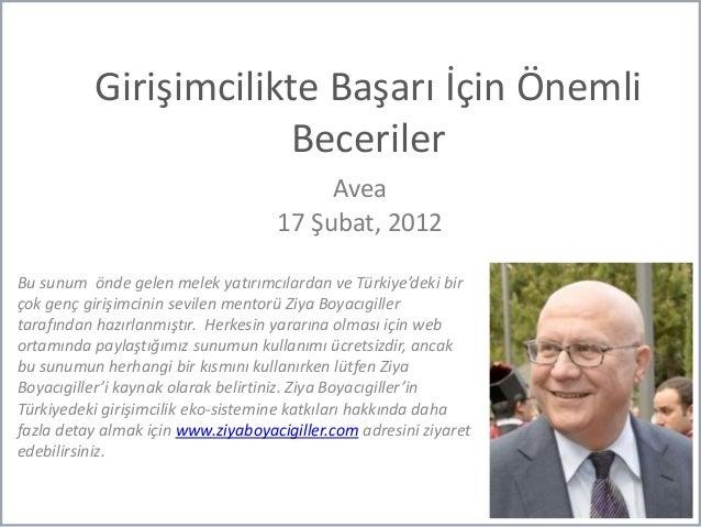 Girişimcilikte Başarı İçin Önemli Beceriler Avea 17 Şubat, 2012 Bu sunum önde gelen melek yatırımcılardan ve Türkiye'deki ...