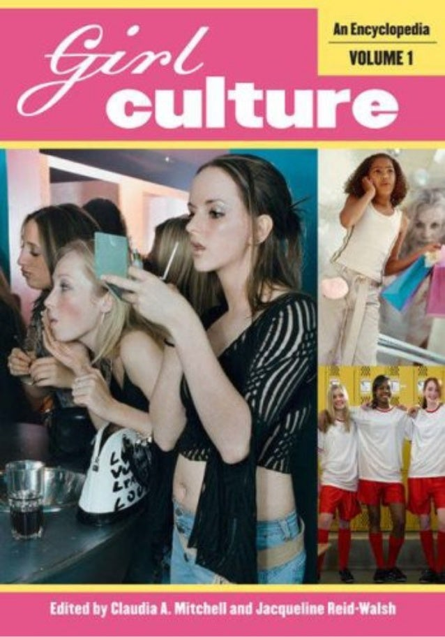 Girl Culture An Encyclopedia Volume 1 Edited by Claudia A. Mitchell and Jacqueline Reid-Walsh GREENWOOD PRESS Westport, Co...