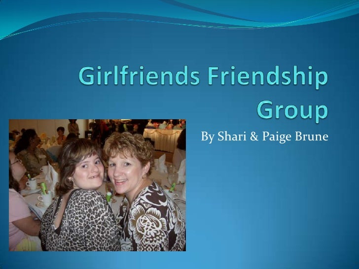 Girlfriends Friendship Group<br />By Shari & Paige Brune<br />