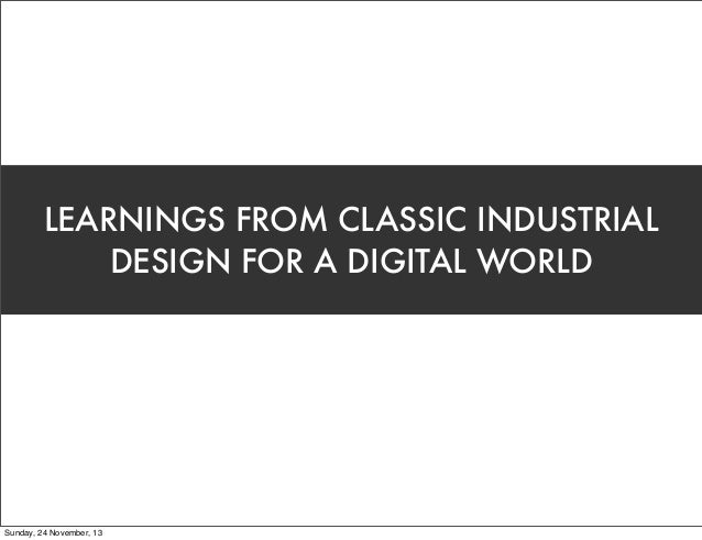 LEARNINGS FROM CLASSIC INDUSTRIAL DESIGN FOR A DIGITAL WORLD  Sunday, 24 November, 13
