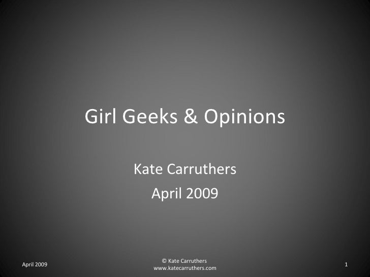 Girl Geeks & Opinions Kate Carruthers April 2009 April 2009 © Kate Carruthers  www.katecarruthers.com