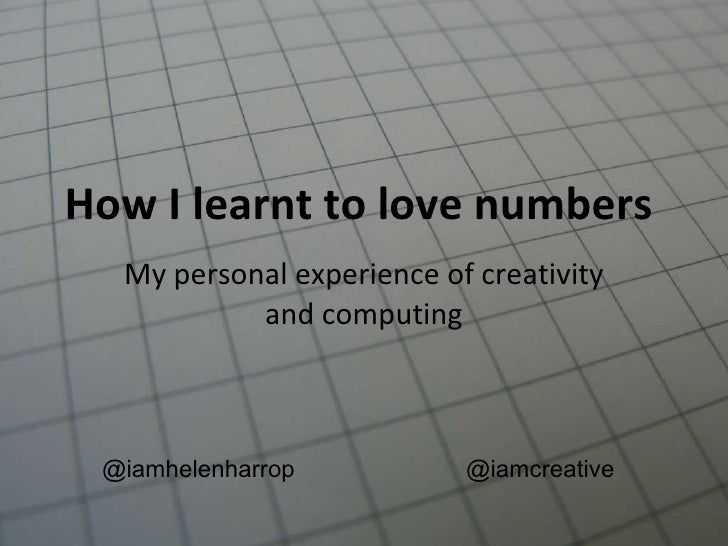 How I learnt to love numbers  My personal experience of creativity and computing @iamhelenharrop @iamcreative