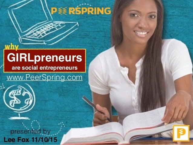GIRLpreneurs are social entrepreneurs www.PeerSpring.com Lee Fox 11/10/15 presented by why