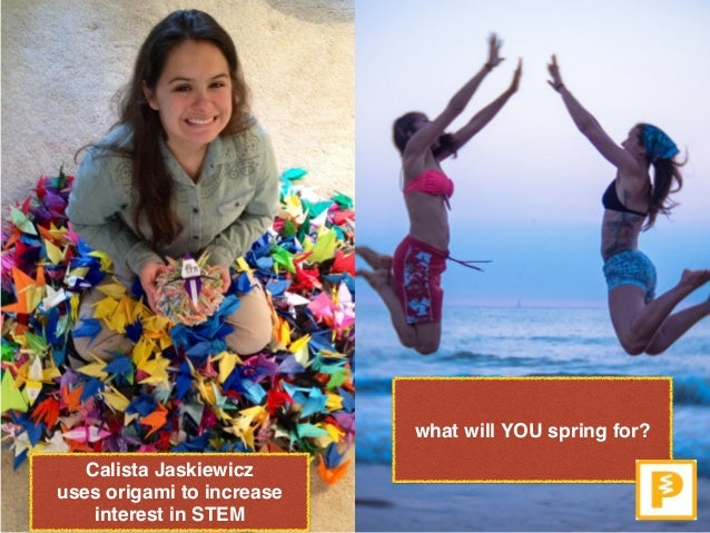 Calista Jaskiewicz  uses origami to increase interest in STEM what will YOU spring for?