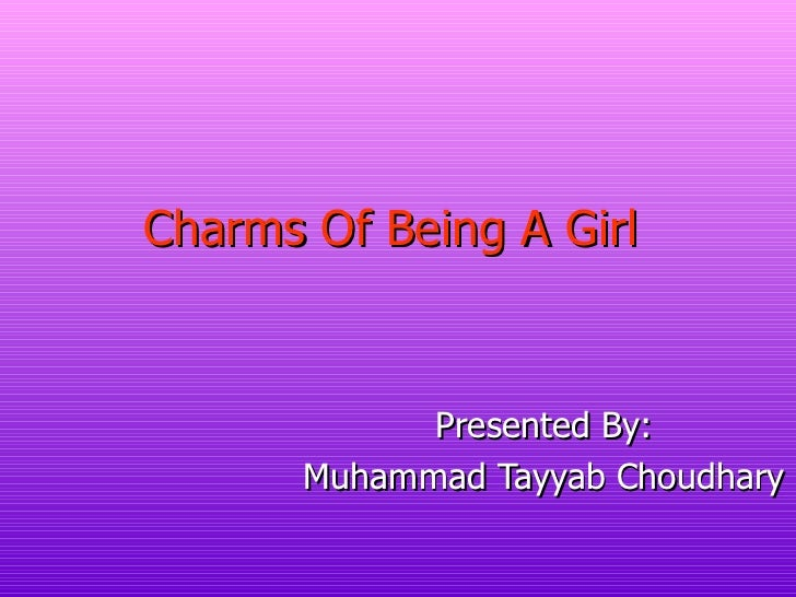 Charms Of Being A Girl   Presented By: Muhammad Tayyab Choudhary