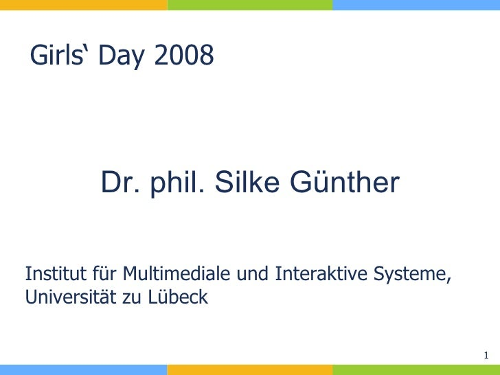 Girls' Day 2008 Institut für Multimediale und Interaktive Systeme, Universität zu Lübeck Dr. phil. Silke Günther