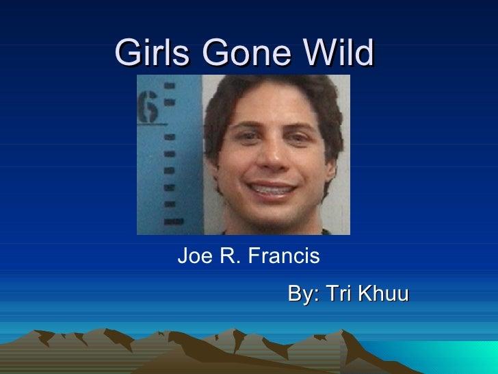 Girls Gone Wild By: Tri Khuu Joe R. Francis