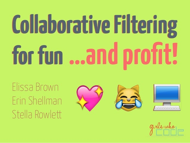 Collaborative Filtering  for fun  Elissa Brown  Erin Shellman  Stella Rowlett  …and profit!    