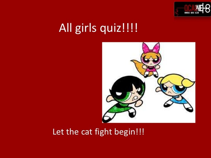 All girls quiz!!!!Let the cat fight begin!!!