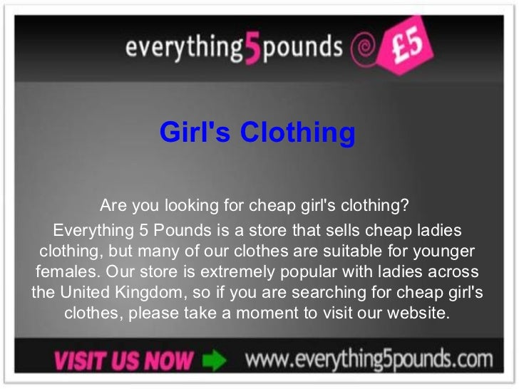 Girl's Clothing Are you looking for cheap girl's clothing?  Everything 5 Pounds is a store that sells cheap ladies clothin...