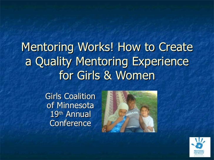 Mentoring Works! How to Create a Quality Mentoring Experience for Girls & Women Girls Coalition of Minnesota 19 th  Annual...