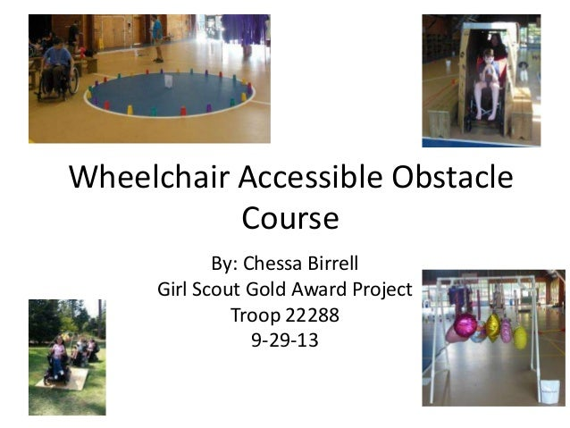 Wheelchair Accessible Obstacle Course By: Chessa Birrell Girl Scout Gold Award Project Troop 22288 9-29-13