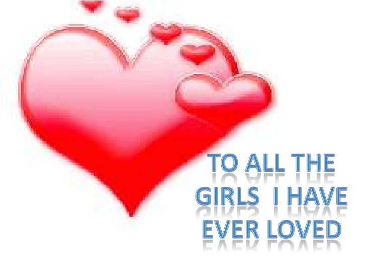 To all the<br />Girls  I have<br />Ever loved<br />