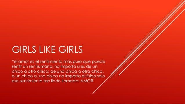 """GIRLS LIKE GIRLS """"el amor es el sentimiento más puro que puede sentir un ser humano, no importa si es de un chico a otro c..."""