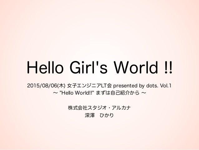 Hello Girl's World !! 2015/08/06(木) 女子エンジニアLT会 presented by dots. Vol.1 ∼ Hello World!! まずは自己紹介から ∼  株式会社スタジオ・アルカナ 深澤...