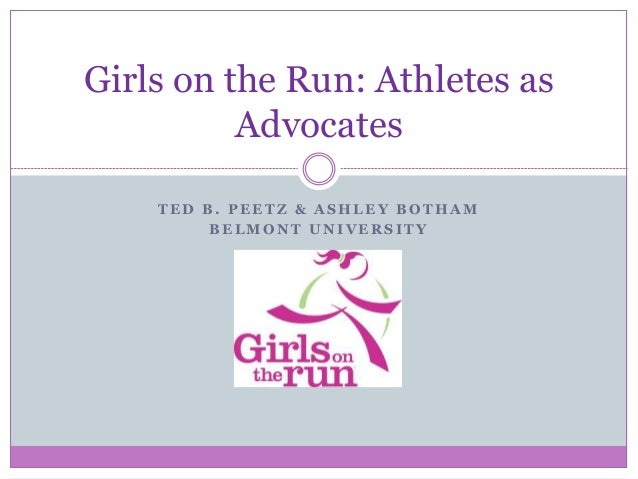 T E D B . P E E T Z & A S H L E Y B O T H A M B E L M O N T U N I V E R S I T Y Girls on the Run: Athletes as Advocates